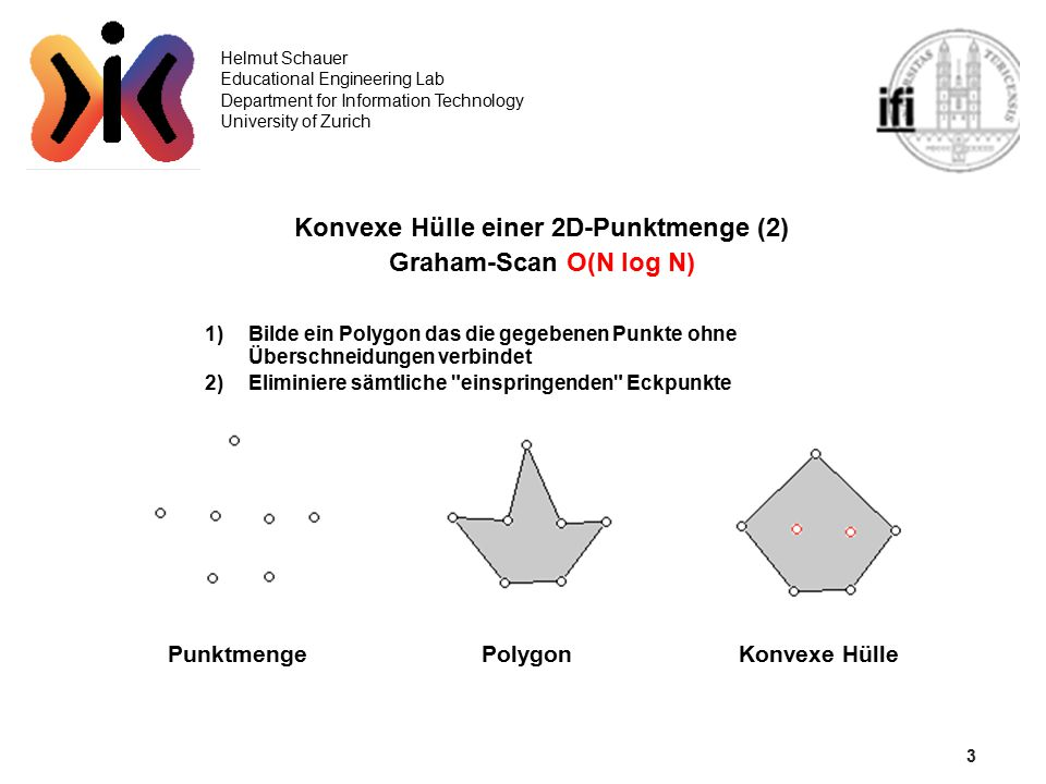 4 Helmut Schauer Educational Engineering Lab Department for Information Technology University of Zurich Konvexe Hülle einer 2D-Punktmenge (3) Polygon Algorithmus zur Bildung eines Polygons: 1)Wähle einen Startpunkt (zB den untersten Punkt) und berechne zu jedem weiteren Punkt den Winkel den die Verbindung dieses Punktes und dem Startpunkt mit der Horizontalen einschliesst.