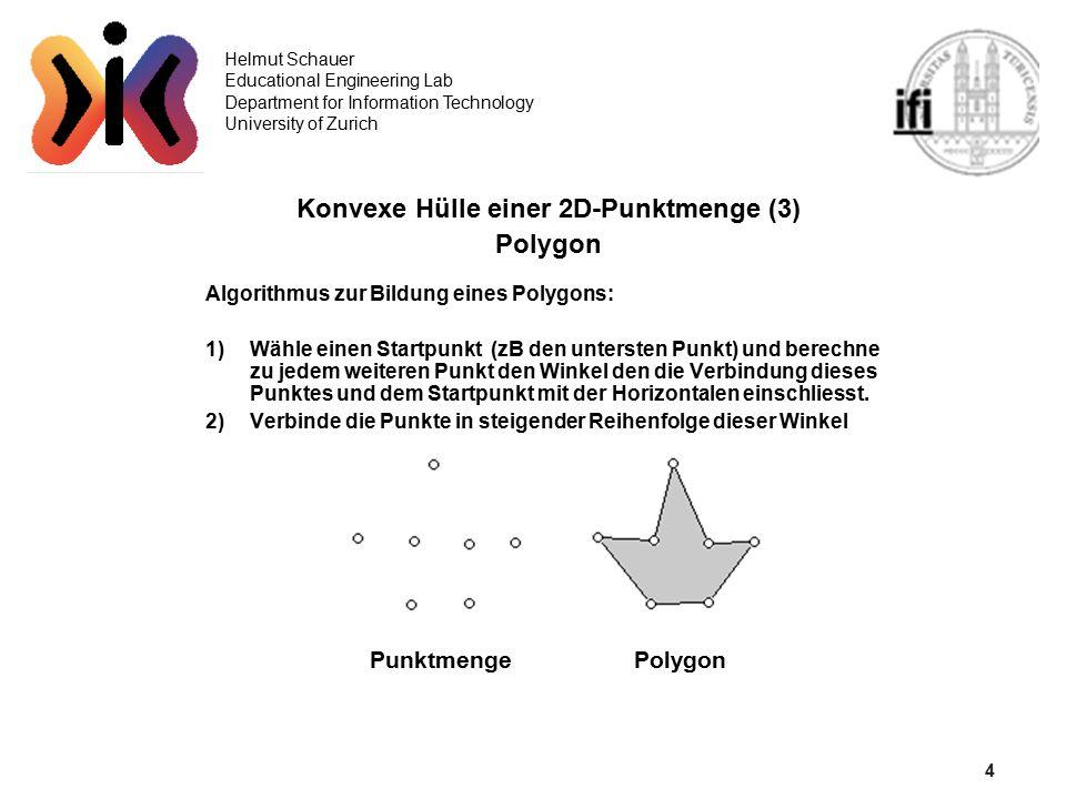 5 Helmut Schauer Educational Engineering Lab Department for Information Technology University of Zurich Konvexe Hülle einer 2D-Punktmenge (4) Eliminierung einspringender Eckpunkte