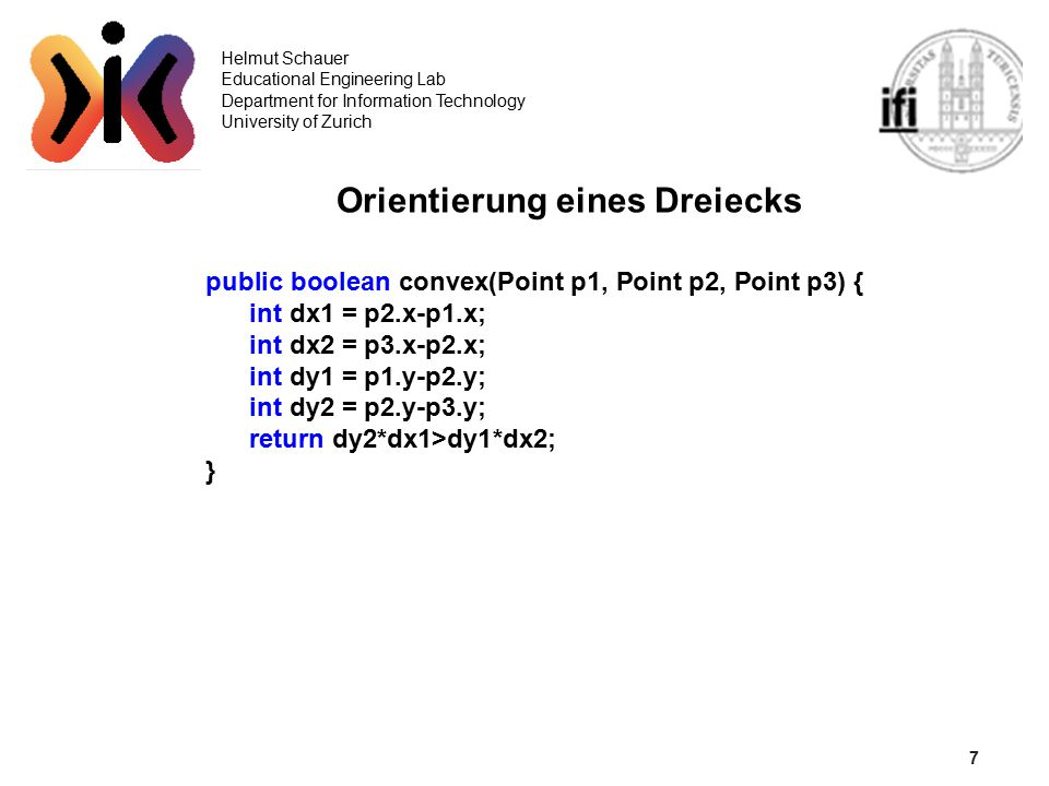 7 Helmut Schauer Educational Engineering Lab Department for Information Technology University of Zurich Orientierung eines Dreiecks public boolean convex(Point p1, Point p2, Point p3) { int dx1 = p2.x-p1.x; int dx2 = p3.x-p2.x; int dy1 = p1.y-p2.y; int dy2 = p2.y-p3.y; return dy2*dx1>dy1*dx2; }