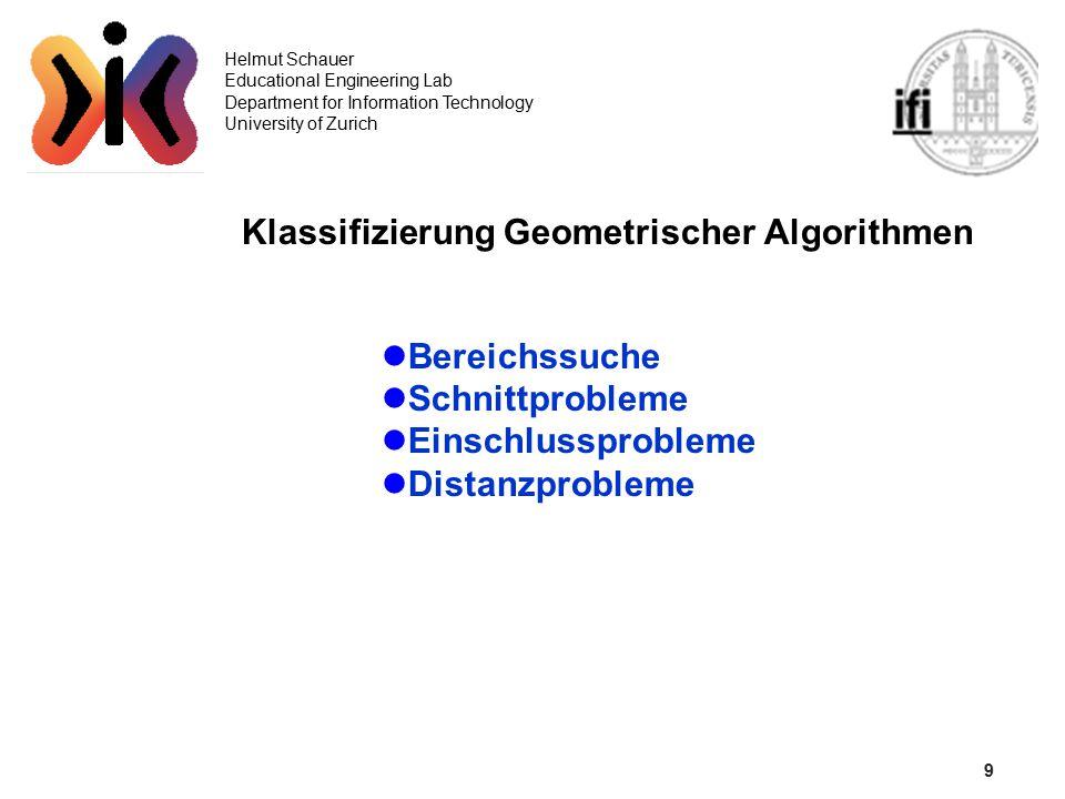10 Helmut Schauer Educational Engineering Lab Department for Information Technology University of Zurich Bereichssuche (Range Searching) eindimensional O(R+log N) Geg: eine Menge X von x-Koordinaten, N = |X| ein Query-Intervall [x l,x r ] Ges:{x  X: x  [x l,x r ]}