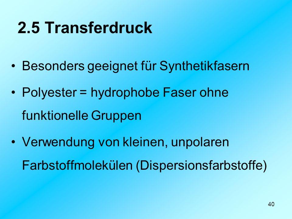 40 2.5 Transferdruck Besonders geeignet für Synthetikfasern Polyester = hydrophobe Faser ohne funktionelle Gruppen Verwendung von kleinen, unpolaren F