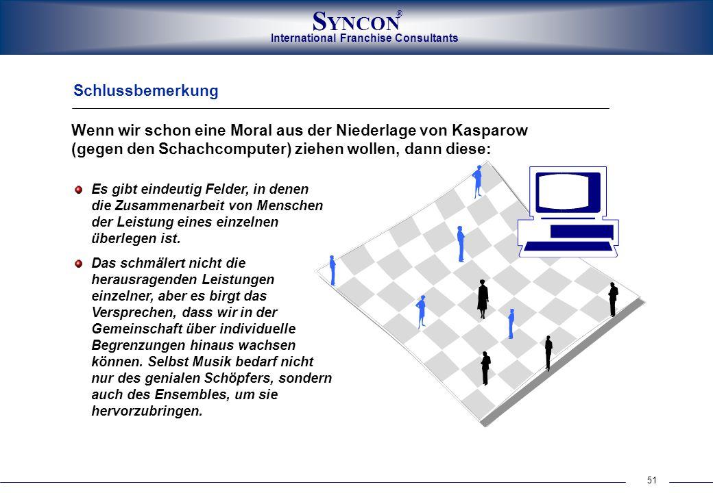 51 International Franchise Consultants S YNCON ® Schlussbemerkung Wenn wir schon eine Moral aus der Niederlage von Kasparow (gegen den Schachcomputer)
