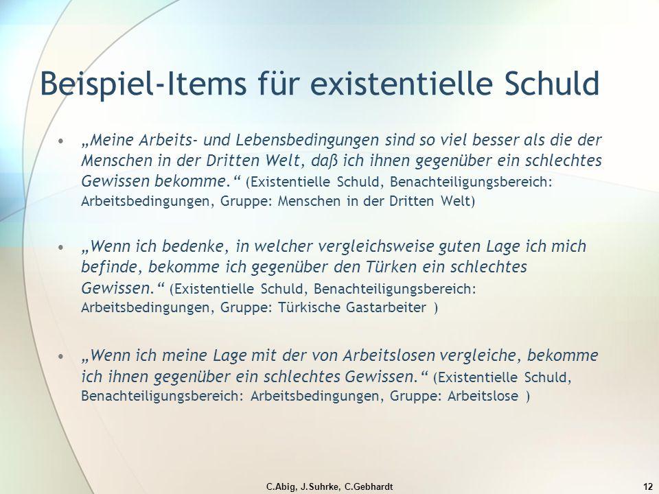 """C.Abig, J.Suhrke, C.Gebhardt12 Beispiel-Items für existentielle Schuld """"Meine Arbeits- und Lebensbedingungen sind so viel besser als die der Menschen in der Dritten Welt, daß ich ihnen gegenüber ein schlechtes Gewissen bekomme. (Existentielle Schuld, Benachteiligungsbereich: Arbeitsbedingungen, Gruppe: Menschen in der Dritten Welt) """"Wenn ich bedenke, in welcher vergleichsweise guten Lage ich mich befinde, bekomme ich gegenüber den Türken ein schlechtes Gewissen. (Existentielle Schuld, Benachteiligungsbereich: Arbeitsbedingungen, Gruppe: Türkische Gastarbeiter ) """"Wenn ich meine Lage mit der von Arbeitslosen vergleiche, bekomme ich ihnen gegenüber ein schlechtes Gewissen. (Existentielle Schuld, Benachteiligungsbereich: Arbeitsbedingungen, Gruppe: Arbeitslose )"""