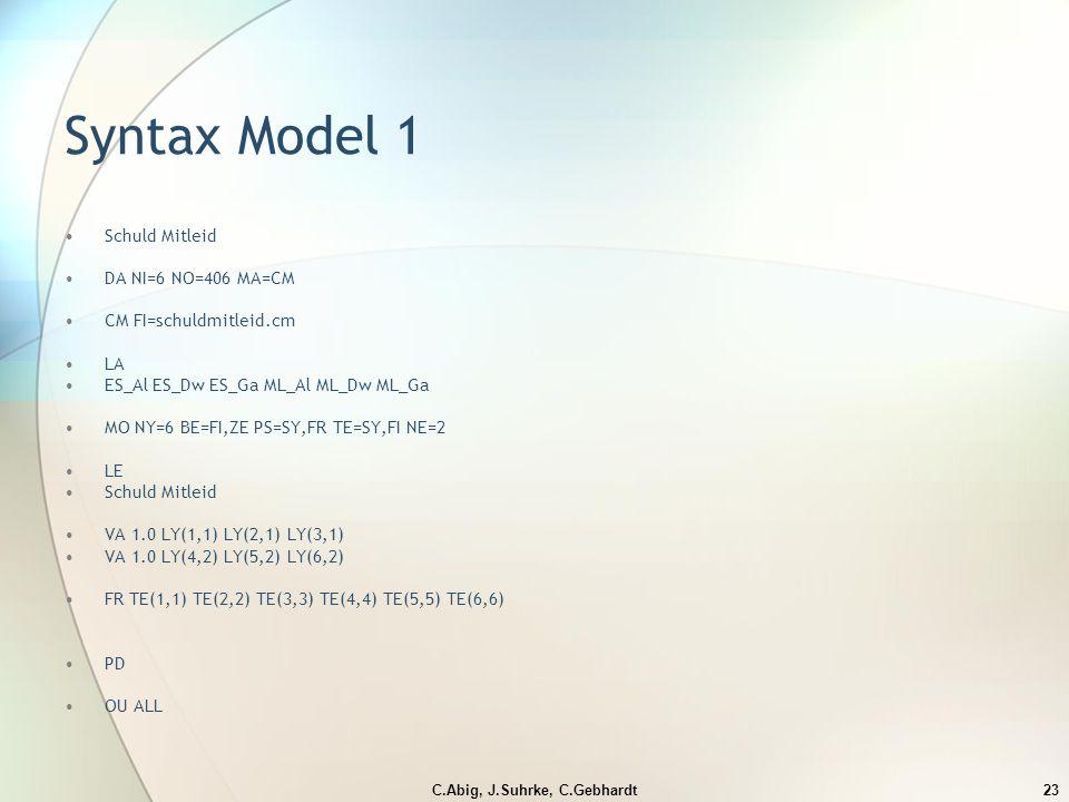 C.Abig, J.Suhrke, C.Gebhardt23 Syntax Model 1 Schuld Mitleid DA NI=6 NO=406 MA=CM CM FI=schuldmitleid.cm LA ES_Al ES_Dw ES_Ga ML_Al ML_Dw ML_Ga MO NY=6 BE=FI,ZE PS=SY,FR TE=SY,FI NE=2 LE Schuld Mitleid VA 1.0 LY(1,1) LY(2,1) LY(3,1) VA 1.0 LY(4,2) LY(5,2) LY(6,2) FR TE(1,1) TE(2,2) TE(3,3) TE(4,4) TE(5,5) TE(6,6) PD OU ALL