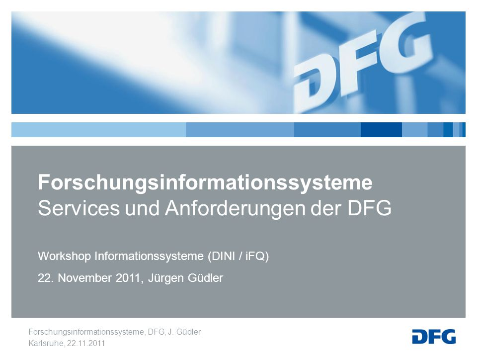 Forschungsinformationssysteme, DFG, J. Güdler Karlsruhe, 22.11.2011 Forschungsinformationssysteme Services und Anforderungen der DFG Workshop Informat