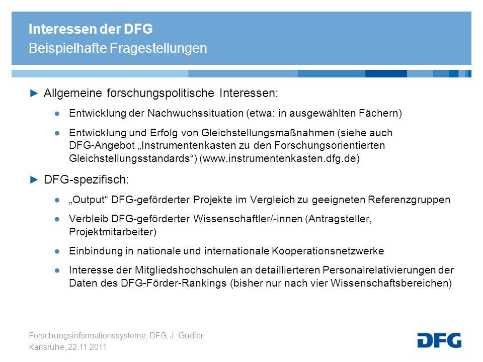 Forschungsinformationssysteme, DFG, J. Güdler Karlsruhe, 22.11.2011 Interessen der DFG Beispielhafte Fragestellungen ► Allgemeine forschungspolitische