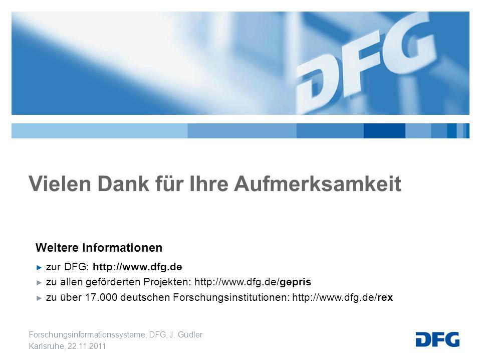 Forschungsinformationssysteme, DFG, J. Güdler Karlsruhe, 22.11.2011 Vielen Dank für Ihre Aufmerksamkeit Weitere Informationen ► zur DFG: http://www.df