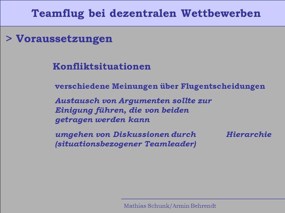 Teamflug bei dezentralen Wettbewerben Mathias Schunk/Armin Behrendt > Voraussetzungen Konfliktsituationen verschiedene Meinungen über Flugentscheidungen Austausch von Argumenten sollte zur Einigung führen, die von beiden getragen werden kann umgehen von Diskussionen durch Hierarchie (situationsbezogener Teamleader)