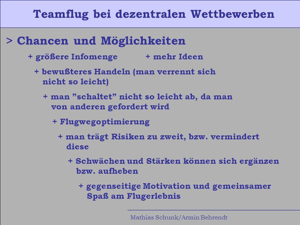 Teamflug bei dezentralen Wettbewerben Mathias Schunk/Armin Behrendt > Chancen und Möglichkeiten + größere Infomenge+ mehr Ideen + bewußteres Handeln (man verrennt sich nicht so leicht) + man schaltet nicht so leicht ab, da man von anderen gefordert wird + Flugwegoptimierung + man trägt Risiken zu zweit, bzw.