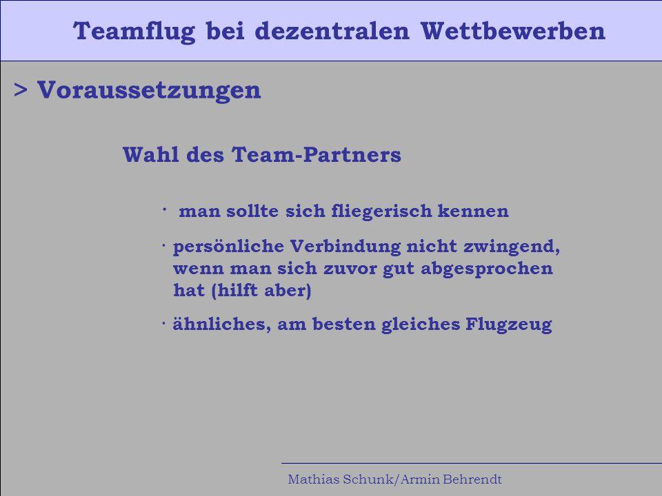 Teamflug bei dezentralen Wettbewerben Mathias Schunk/Armin Behrendt > Voraussetzungen Wahl des Team-Partners · man sollte sich fliegerisch kennen · persönliche Verbindung nicht zwingend, wenn man sich zuvor gut abgesprochen hat (hilft aber) · ähnliches, am besten gleiches Flugzeug