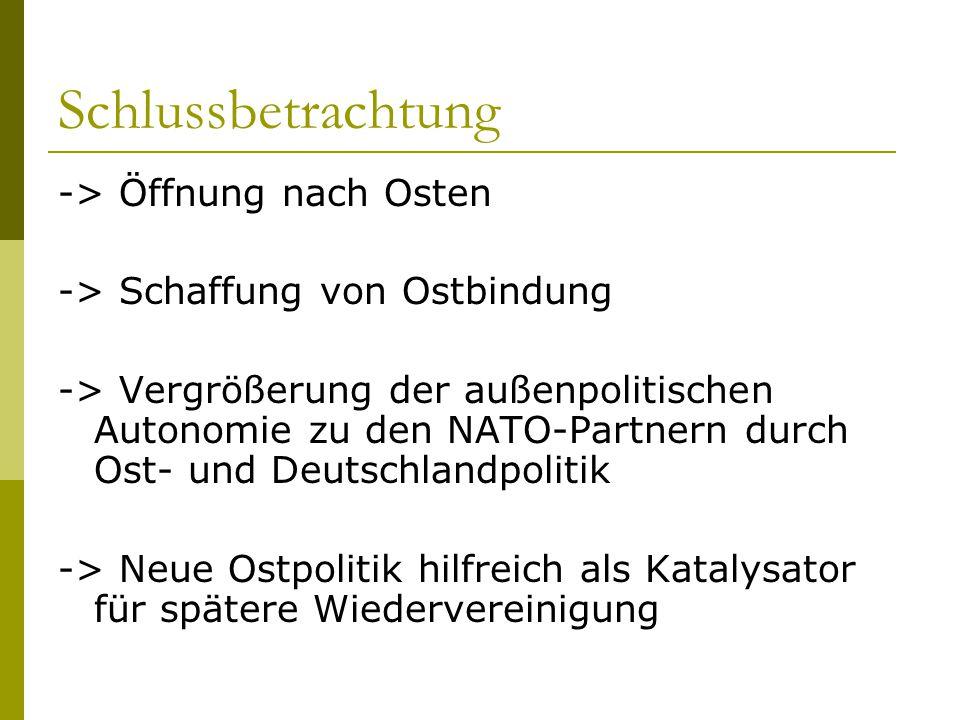Schlussbetrachtung -> Öffnung nach Osten -> Schaffung von Ostbindung -> Vergrößerung der außenpolitischen Autonomie zu den NATO-Partnern durch Ost- un