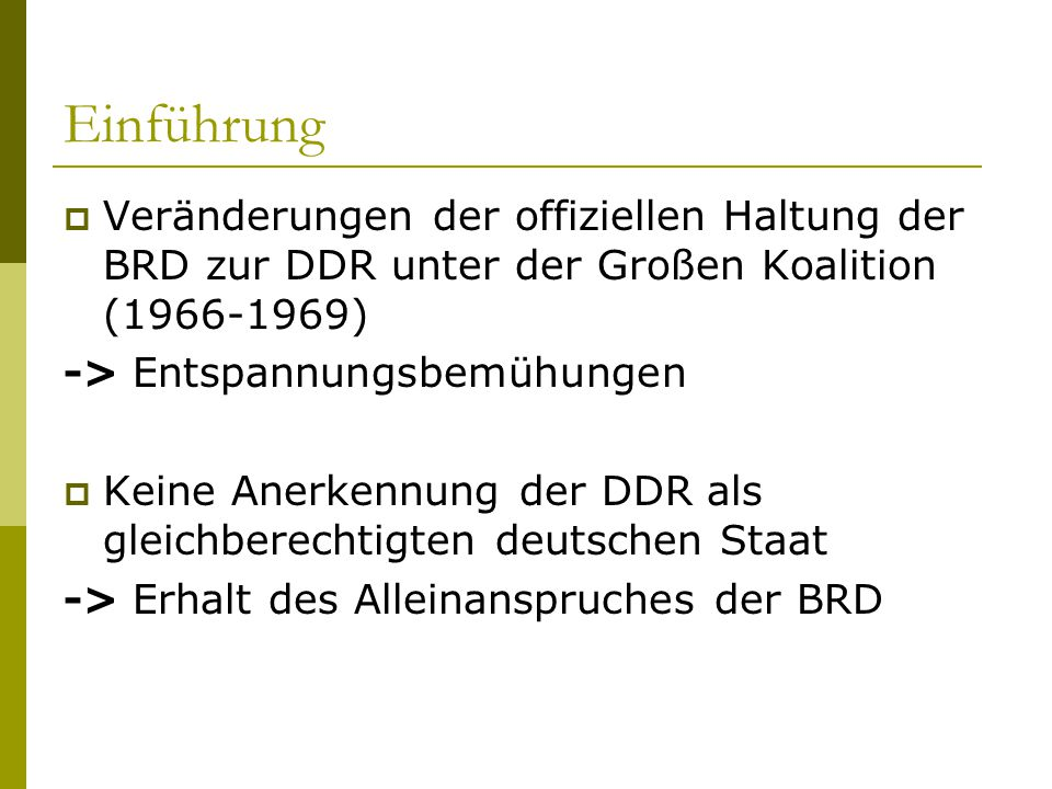 Einführung  Veränderungen der offiziellen Haltung der BRD zur DDR unter der Großen Koalition (1966-1969) -> Entspannungsbemühungen  Keine Anerkennun
