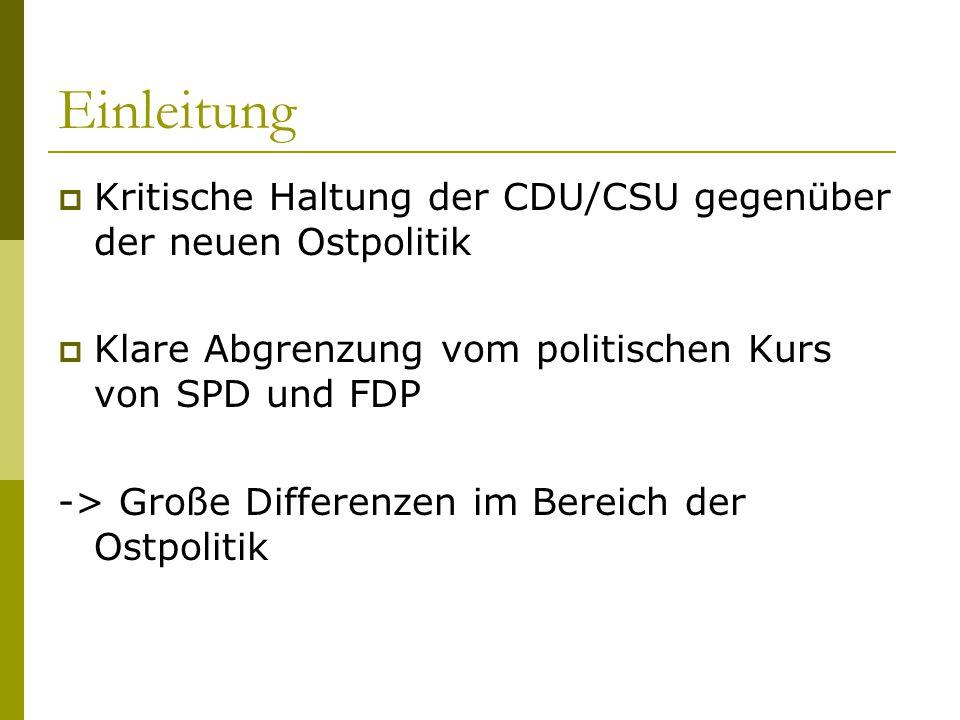 Einleitung  Kritische Haltung der CDU/CSU gegenüber der neuen Ostpolitik  Klare Abgrenzung vom politischen Kurs von SPD und FDP -> Große Differenzen