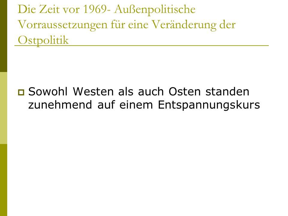 Die Zeit vor 1969- Außenpolitische Vorraussetzungen für eine Veränderung der Ostpolitik  Sowohl Westen als auch Osten standen zunehmend auf einem Ent