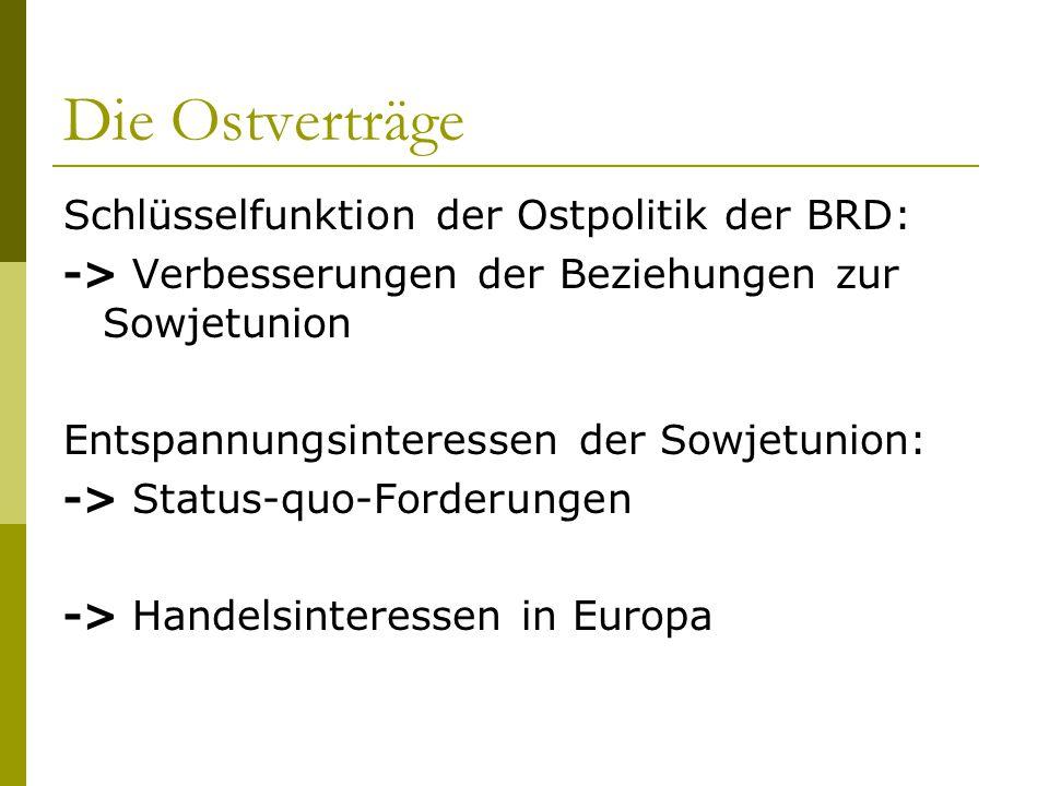 Die Ostverträge Schlüsselfunktion der Ostpolitik der BRD: -> Verbesserungen der Beziehungen zur Sowjetunion Entspannungsinteressen der Sowjetunion: ->