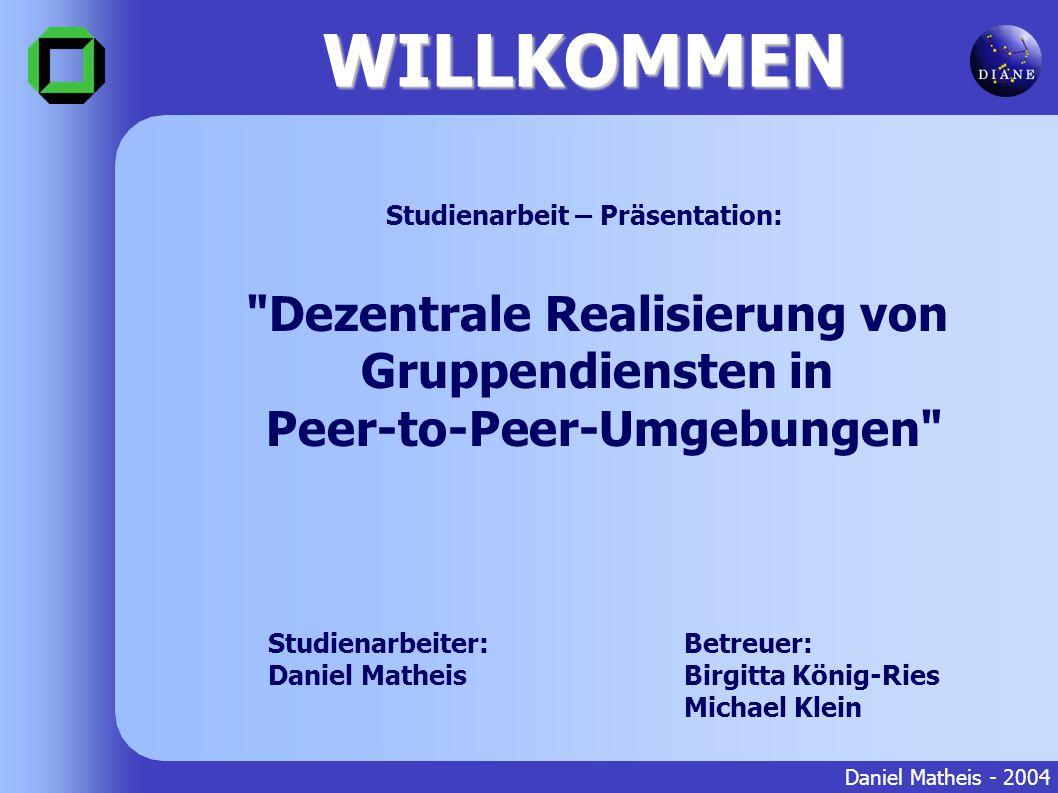 WILLKOMMEN Daniel Matheis - 2004 Betreuer: Birgitta König-Ries Michael Klein Dezentrale Realisierung von Gruppendiensten in Peer-to-Peer-Umgebungen Studienarbeiter: Daniel Matheis Studienarbeit – Präsentation: