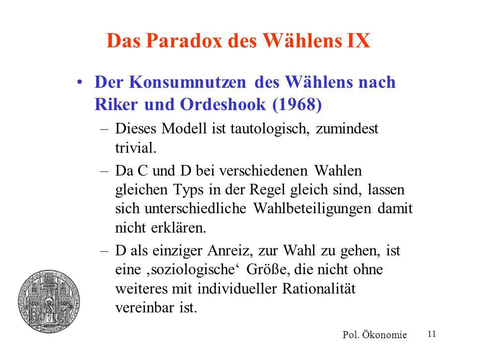 11 Das Paradox des Wählens IX Der Konsumnutzen des Wählens nach Riker und Ordeshook (1968) –Dieses Modell ist tautologisch, zumindest trivial. –Da C u