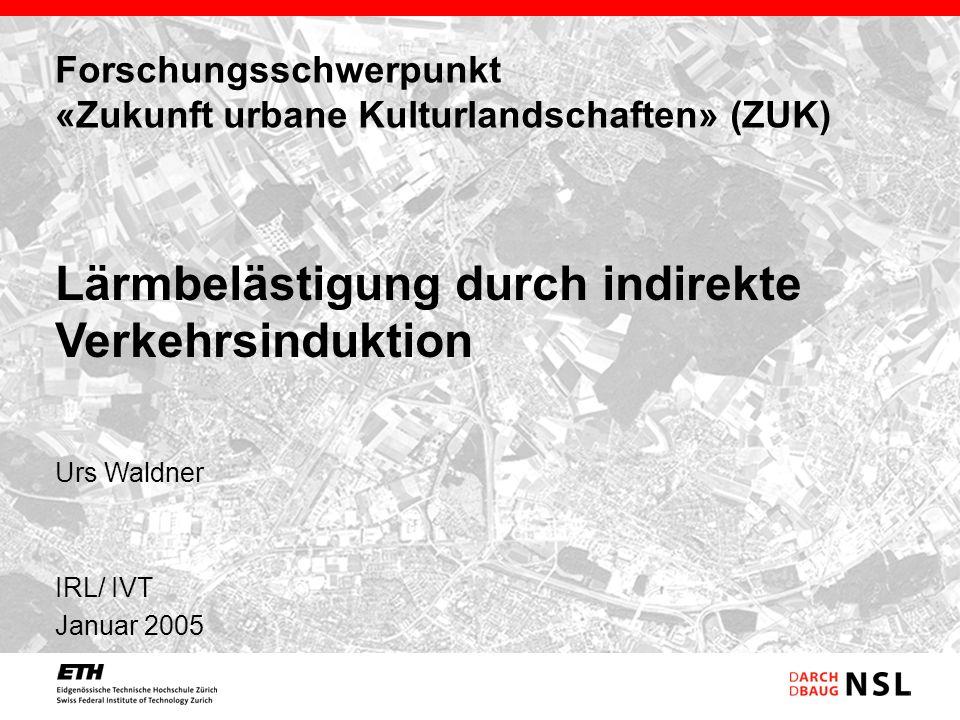 Forschungsschwerpunkt «Zukunft urbane Kulturlandschaften» (ZUK) Urs Waldner IRL/ IVT Januar 2005 Lärmbelästigung durch indirekte Verkehrsinduktion
