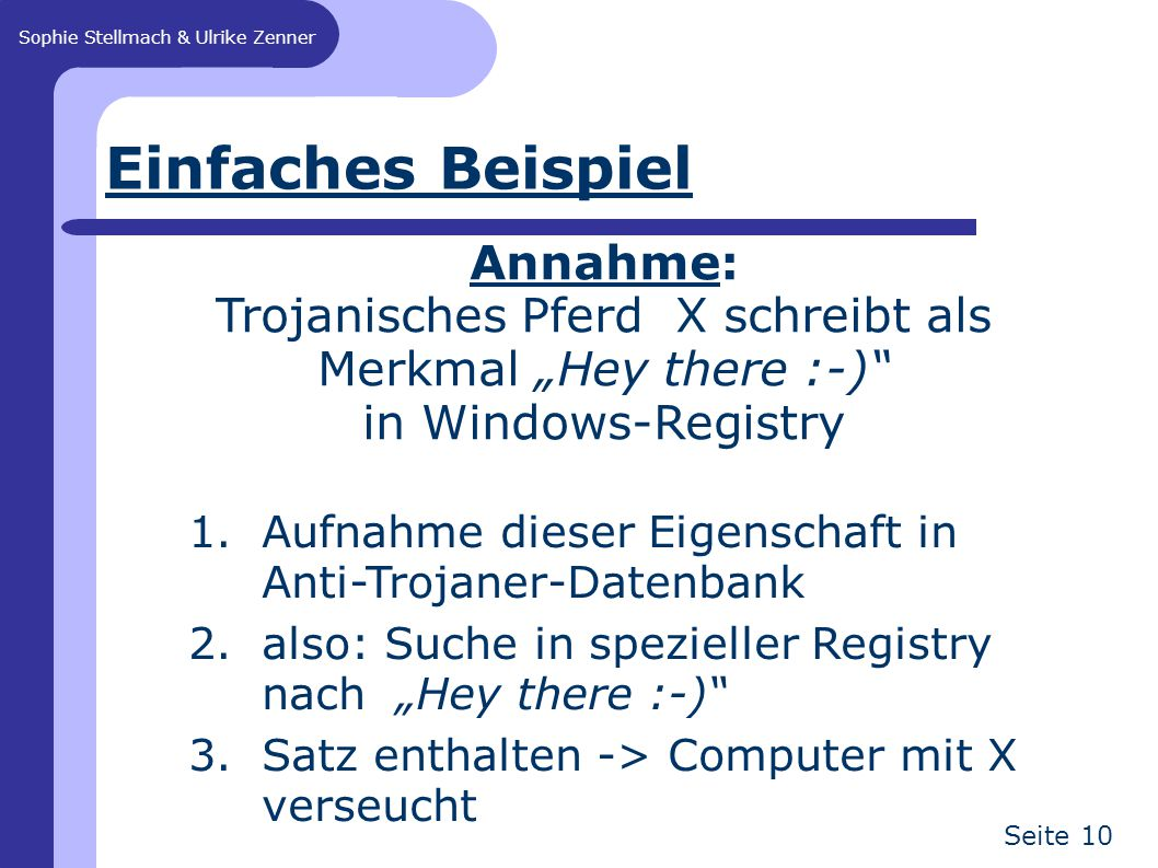 """Sophie Stellmach & Ulrike Zenner Seite 10 Einfaches Beispiel 1.Aufnahme dieser Eigenschaft in Anti-Trojaner-Datenbank 2.also: Suche in spezieller Registry nach """"Hey there :-) 3.Satz enthalten -> Computer mit X verseucht Annahme: Trojanisches Pferd X schreibt als Merkmal """"Hey there :-) in Windows-Registry"""