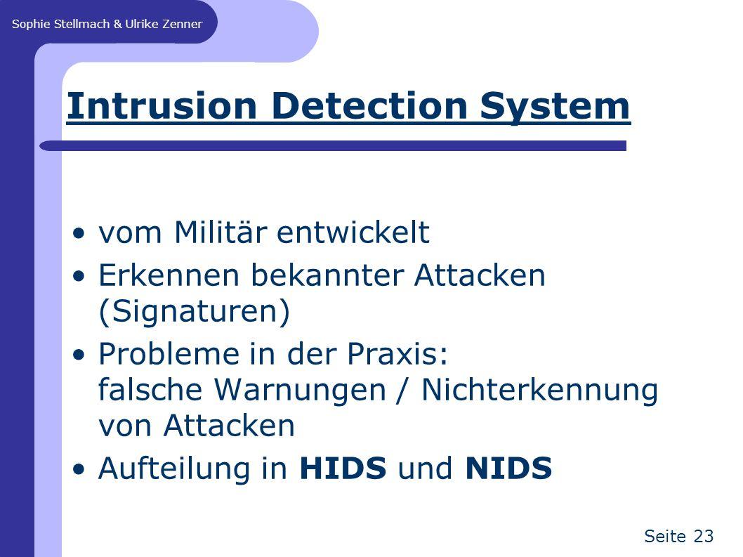 Sophie Stellmach & Ulrike Zenner Seite 23 Intrusion Detection System vom Militär entwickelt Erkennen bekannter Attacken (Signaturen) Probleme in der Praxis: falsche Warnungen / Nichterkennung von Attacken Aufteilung in HIDS und NIDS