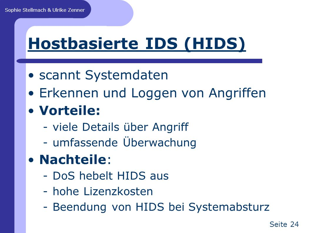 Sophie Stellmach & Ulrike Zenner Seite 24 Hostbasierte IDS (HIDS) scannt Systemdaten Erkennen und Loggen von Angriffen Vorteile: -viele Details über A