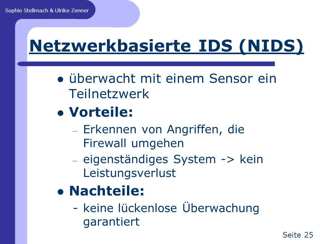 Sophie Stellmach & Ulrike Zenner Seite 25 Netzwerkbasierte IDS (NIDS) überwacht mit einem Sensor ein Teilnetzwerk Vorteile: – Erkennen von Angriffen, die Firewall umgehen – eigenständiges System -> kein Leistungsverlust Nachteile: -keine lückenlose Überwachung garantiert