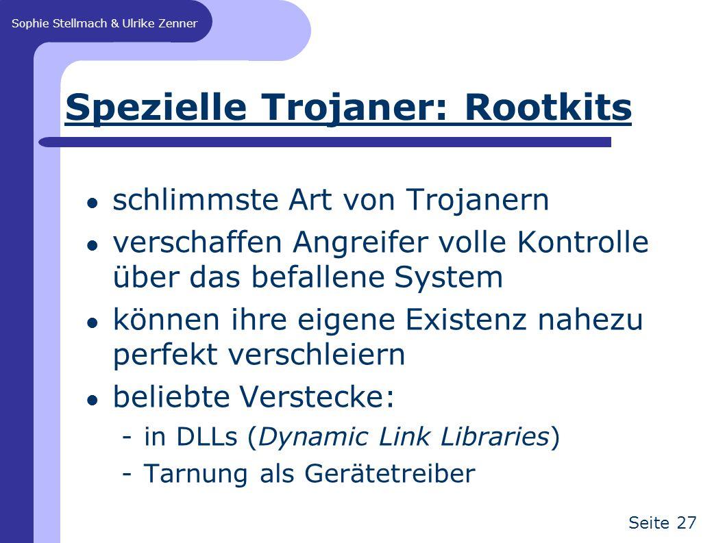 Sophie Stellmach & Ulrike Zenner Seite 27 Spezielle Trojaner: Rootkits schlimmste Art von Trojanern verschaffen Angreifer volle Kontrolle über das befallene System können ihre eigene Existenz nahezu perfekt verschleiern beliebte Verstecke: -in DLLs (Dynamic Link Libraries) -Tarnung als Gerätetreiber