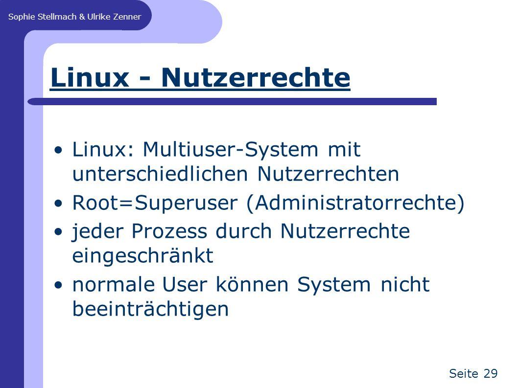 Sophie Stellmach & Ulrike Zenner Seite 29 Linux - Nutzerrechte Linux: Multiuser-System mit unterschiedlichen Nutzerrechten Root=Superuser (Administrat