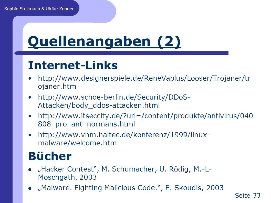"Sophie Stellmach & Ulrike Zenner Seite 33 Quellenangaben (2) Internet-Links   ojaner.htm   Attacken/body_ddos-attacken.html   url=/content/produkte/antivirus/ _pro_ant_normans.html   malware/welcome.htm Bücher ""Hacker Contest , M."