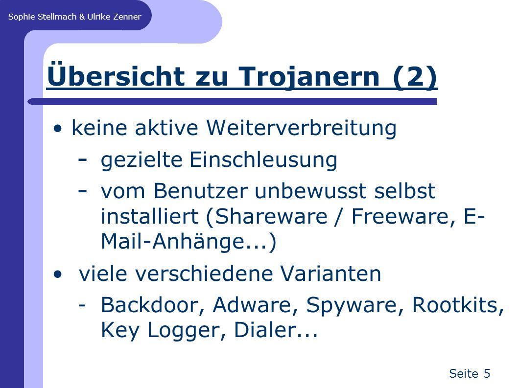 Sophie Stellmach & Ulrike Zenner Seite 5 Übersicht zu Trojanern (2) keine aktive Weiterverbreitung - gezielte Einschleusung - vom Benutzer unbewusst selbst installiert (Shareware / Freeware, E- Mail-Anhänge...) viele verschiedene Varianten -Backdoor, Adware, Spyware, Rootkits, Key Logger, Dialer...