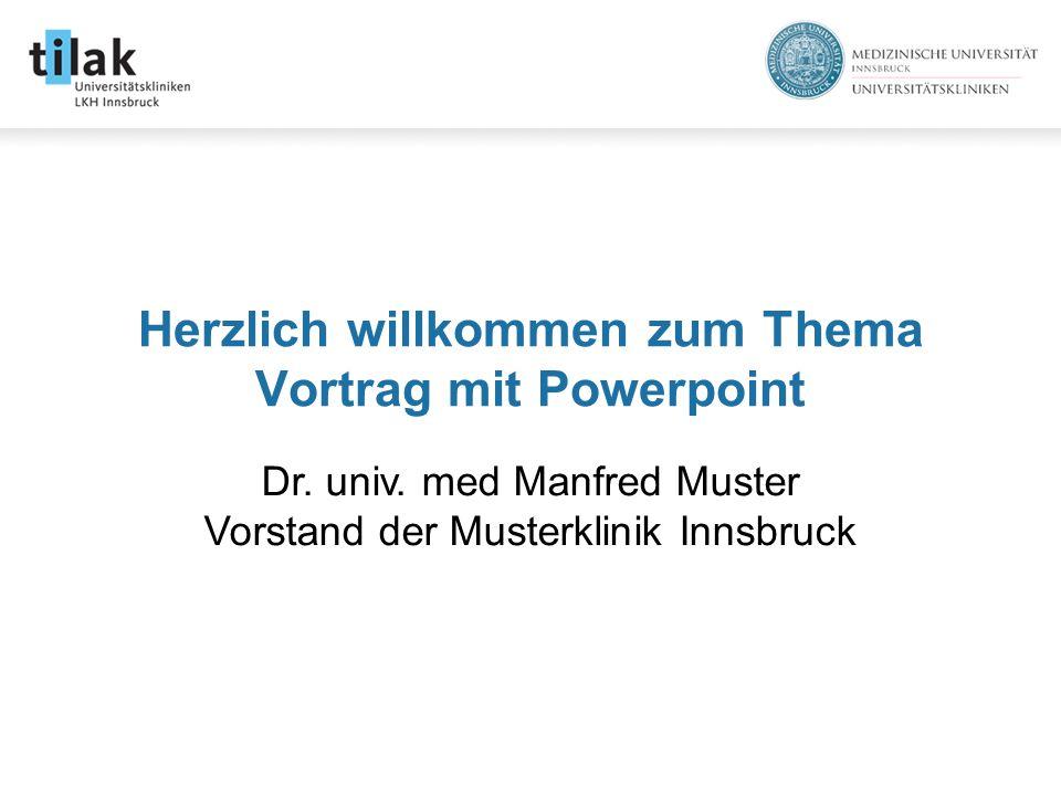 Herzlich willkommen zum Thema Vortrag mit Powerpoint Dr. univ. med Manfred Muster Vorstand der Musterklinik Innsbruck