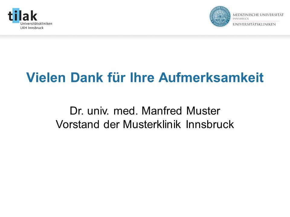 Vielen Dank für Ihre Aufmerksamkeit Dr. univ. med. Manfred Muster Vorstand der Musterklinik Innsbruck