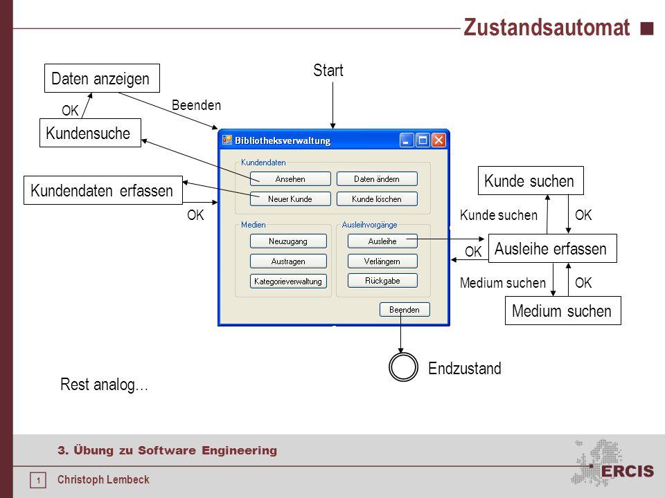 1 3. Übung zu Software Engineering Christoph Lembeck Zustandsautomat Start Endzustand Kundensuche Daten anzeigen OK Beenden Kundendaten erfassen Ausle
