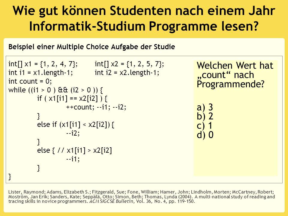 Wie gut können Studenten nach einem Jahr Informatik-Studium Programme lesen? Beispiel einer Multiple Choice Aufgabe der Studie int[] x1 = {1, 2, 4, 7}