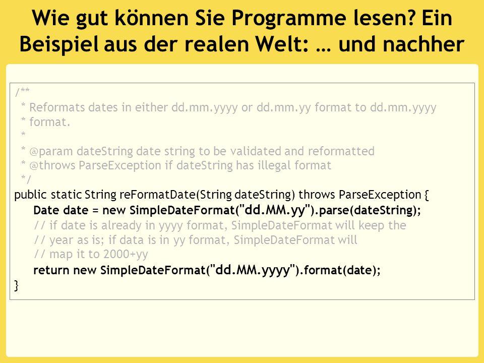 Wie gut können Sie Programme lesen? Ein Beispiel aus der realen Welt: … und nachher /** * Reformats dates in either dd.mm.yyyy or dd.mm.yy format to d