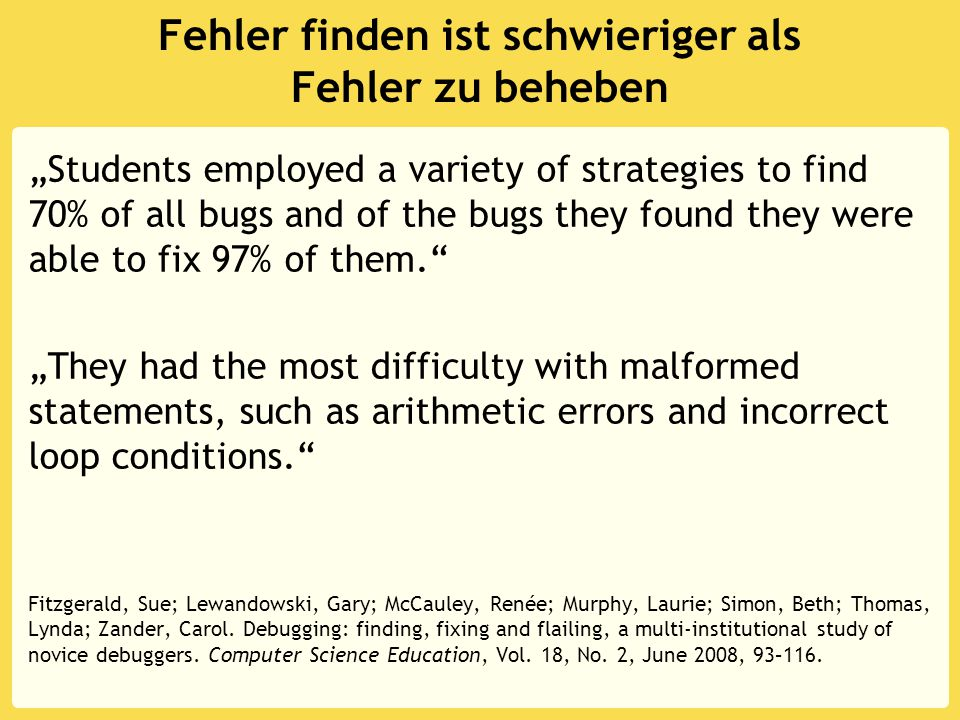 "Fehler finden ist schwieriger als Fehler zu beheben ""Students employed a variety of strategies to find 70% of all bugs and of the bugs they found they were able to fix 97% of them. ""They had the most difficulty with malformed statements, such as arithmetic errors and incorrect loop conditions. Fitzgerald, Sue; Lewandowski, Gary; McCauley, Renée; Murphy, Laurie; Simon, Beth; Thomas, Lynda; Zander, Carol."