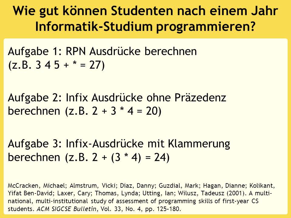 Wie gut können Studenten nach einem Jahr Informatik-Studium programmieren? Aufgabe 1: RPN Ausdrücke berechnen (z.B. 3 4 5 + * = 27) Aufgabe 2: Infix A