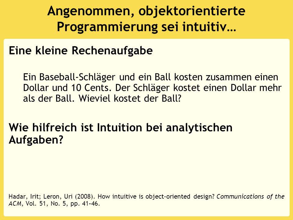Angenommen, objektorientierte Programmierung sei intuitiv… Eine kleine Rechenaufgabe Ein Baseball-Schläger und ein Ball kosten zusammen einen Dollar u