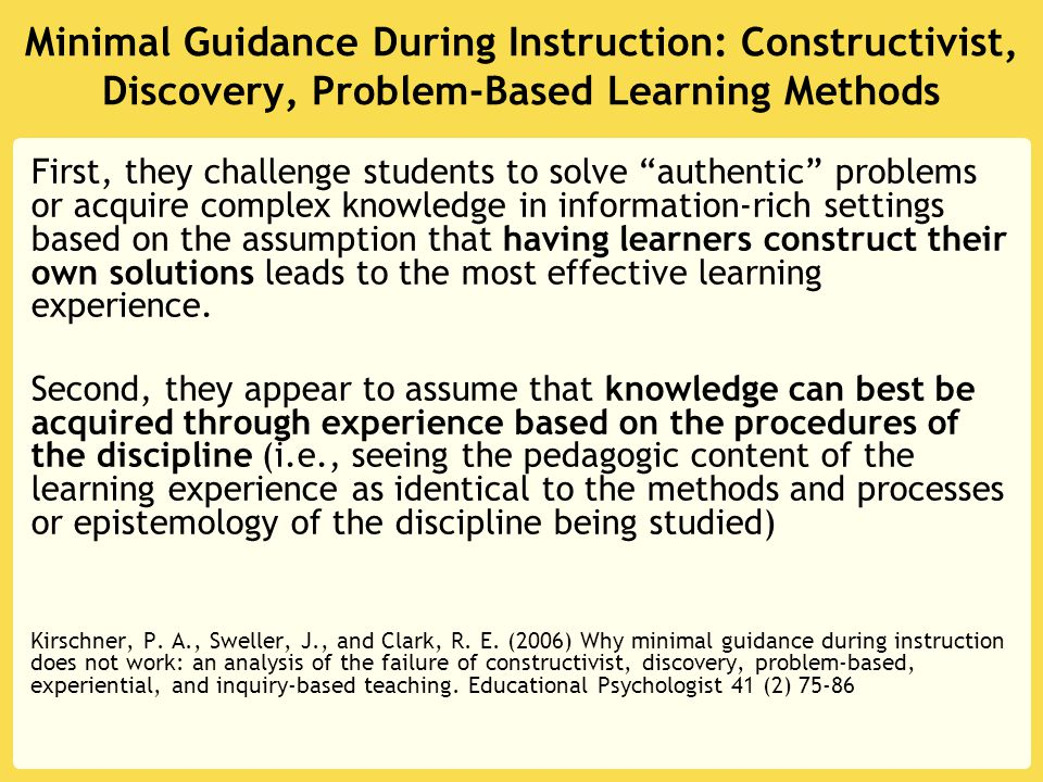 Minimal Guidance During Instruction: Constructivist, Discovery, Problem-Based Learning Methods First, they challenge students to solve authentic problems or acquire complex knowledge in information-rich settings based on the assumption that having learners construct their own solutions leads to the most effective learning experience.