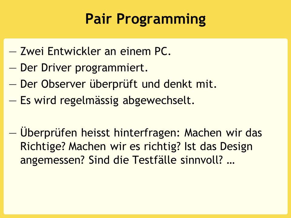 Pair Programming —Zwei Entwickler an einem PC. —Der Driver programmiert. —Der Observer überprüft und denkt mit. —Es wird regelmässig abgewechselt. —Üb