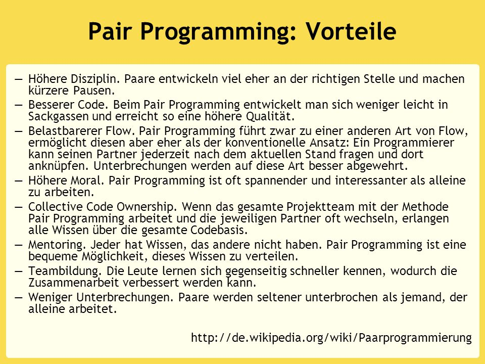 Pair Programming: Vorteile —Höhere Disziplin. Paare entwickeln viel eher an der richtigen Stelle und machen kürzere Pausen. —Besserer Code. Beim Pair