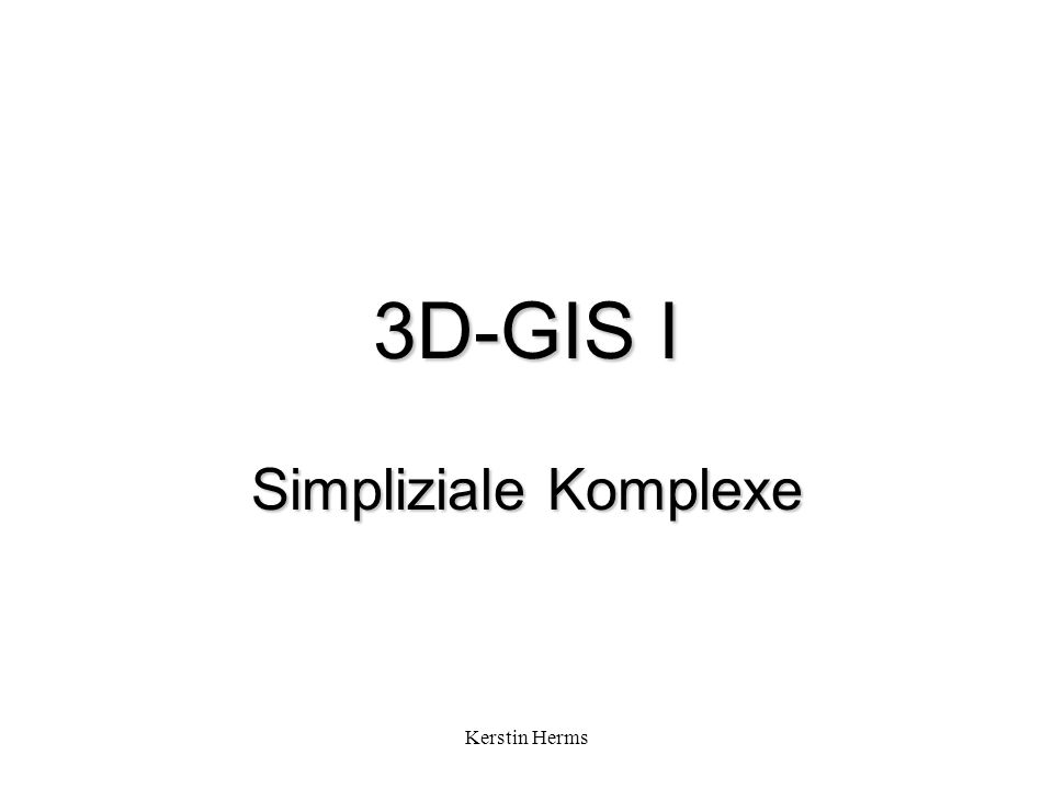 Kerstin Herms 3D-GIS I Simpliziale Komplexe