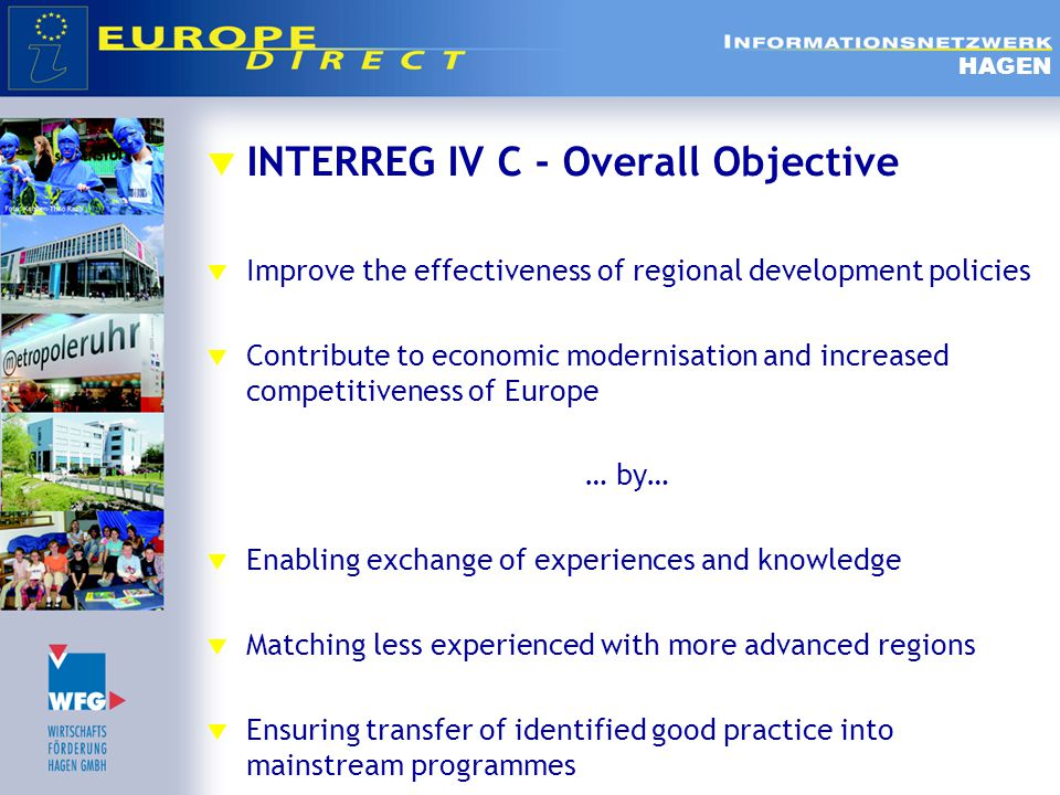  INTERREG IV C - Overall Objective  Improve the effectiveness of regional development policies  Contribute to economic modernisation and increased competitiveness of Europe … by…  Enabling exchange of experiences and knowledge  Matching less experienced with more advanced regions  Ensuring transfer of identified good practice into mainstream programmes HAGEN