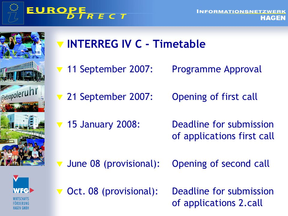  INTERREG IV C - Timetable  11 September 2007:Programme Approval  21 September 2007:Opening of first call  15 January 2008:Deadline for submission of applications first call  June 08 (provisional):Opening of second call  Oct.