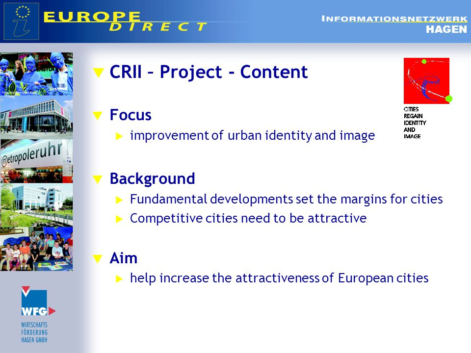  CRII – Project - Content  Focus  improvement of urban identity and image  Background  Fundamental developments set the margins for cities  Competitive cities need to be attractive  Aim  help increase the attractiveness of European cities HAGEN