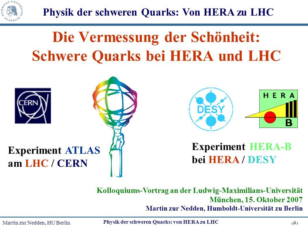 Martin zur Nedden, HU Berlin 1 Physik der schweren Quarks: von HERA zu LHC Die Vermessung der Schönheit: Schwere Quarks bei HERA und LHC Kolloquiums-V