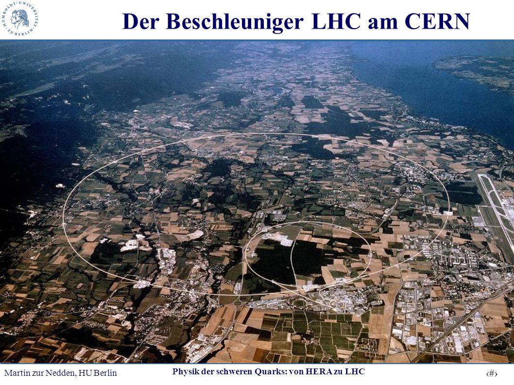 Martin zur Nedden, HU Berlin 10 Physik der schweren Quarks: von HERA zu LHC Der Beschleuniger LHC am CERN