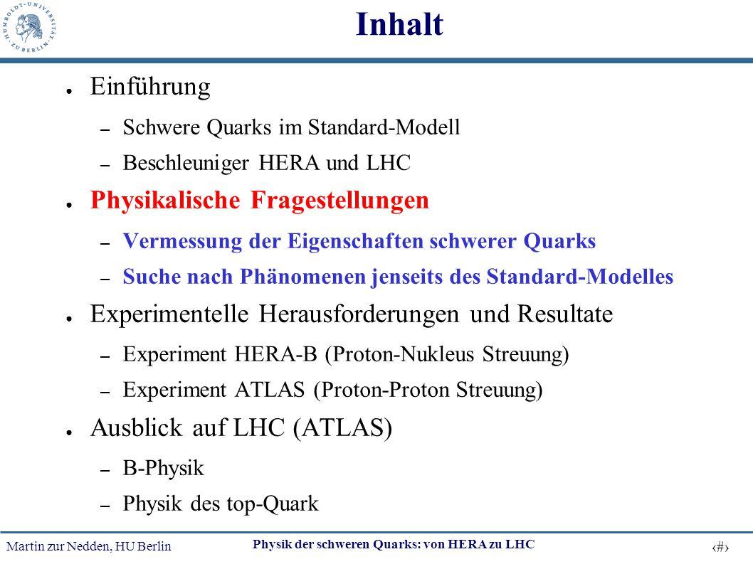 Martin zur Nedden, HU Berlin 12 Physik der schweren Quarks: von HERA zu LHC Inhalt ● Einführung – Schwere Quarks im Standard-Modell – Beschleuniger HE