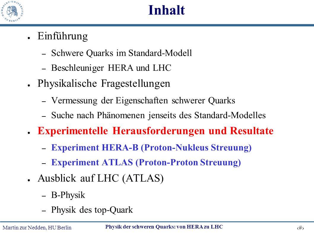 Martin zur Nedden, HU Berlin 16 Physik der schweren Quarks: von HERA zu LHC Inhalt ● Einführung – Schwere Quarks im Standard-Modell – Beschleuniger HE