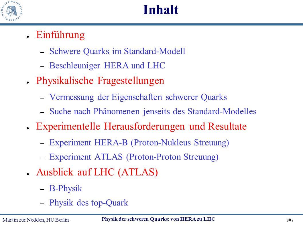 Martin zur Nedden, HU Berlin 2 Physik der schweren Quarks: von HERA zu LHC Inhalt ● Einführung – Schwere Quarks im Standard-Modell – Beschleuniger HER